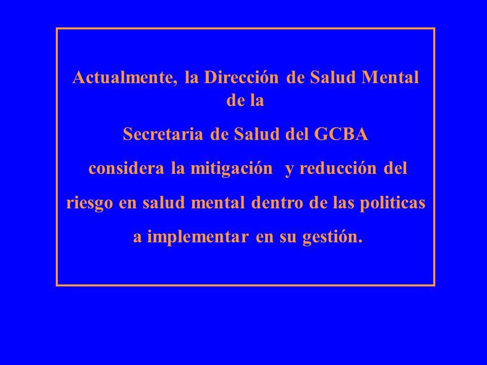 Actualmente, la Dirección de Salud Mental de la Secretaria de Salud del GCBA considera la mitigación y reducción del riesgo en salud mental dentro de