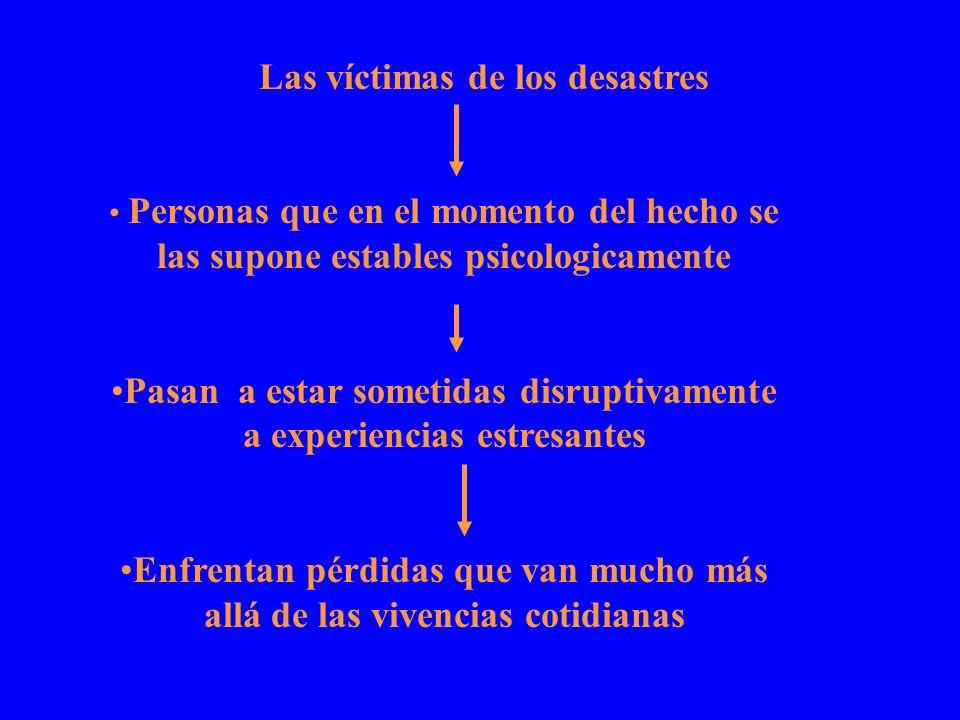 Las víctimas de los desastres Personas que en el momento del hecho se las supone estables psicologicamente Pasan a estar sometidas disruptivamente a e
