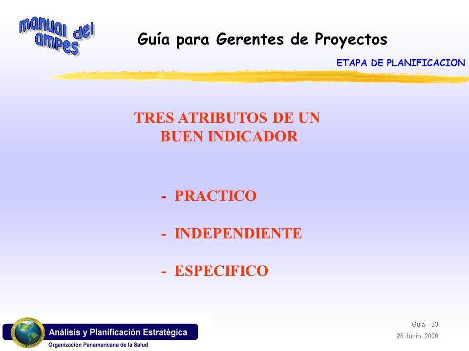 Guía para Gerentes de Proyectos Guía - 33 26 Junio, 2000 TRES ATRIBUTOS DE UN BUEN INDICADOR - PRACTICO - INDEPENDIENTE - ESPECIFICO ETAPA DE PLANIFIC