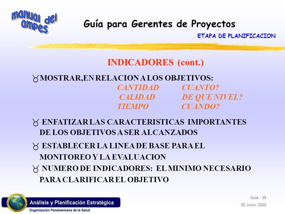 Guía para Gerentes de Proyectos Guía - 38 26 Junio, 2000 _MOSTRAR,EN RELACION A LOS OBJETIVOS: CANTIDAD CUANTO? CALIDAD DE QUE NIVEL? TIEMPO CUANDO? _