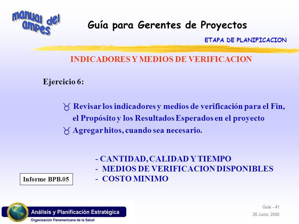 Guía para Gerentes de Proyectos Guía - 41 26 Junio, 2000 INDICADORES Y MEDIOS DE VERIFICACION Ejercicio 6: _ Revisar los indicadores y medios de verif