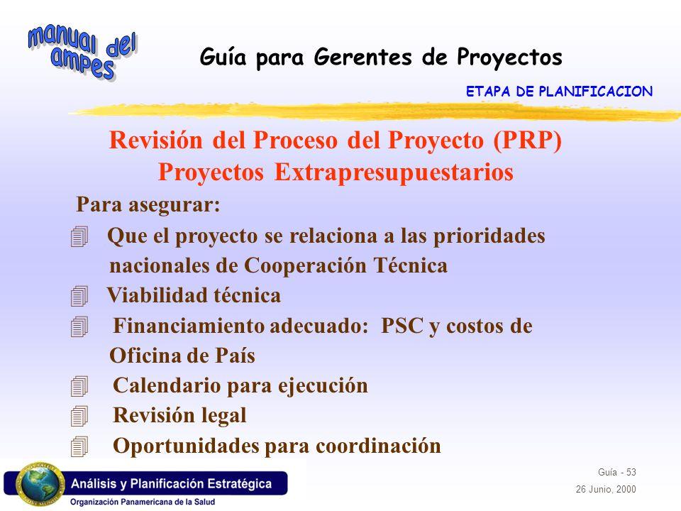 Guía para Gerentes de Proyectos Guía - 53 26 Junio, 2000 Revisión del Proceso del Proyecto (PRP) Proyectos Extrapresupuestarios Para asegurar: 4 Que e