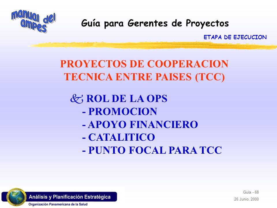 Guía para Gerentes de Proyectos Guía - 68 26 Junio, 2000 PROYECTOS DE COOPERACION TECNICA ENTRE PAISES (TCC) k ROL DE LA OPS - PROMOCION - APOYO FINAN