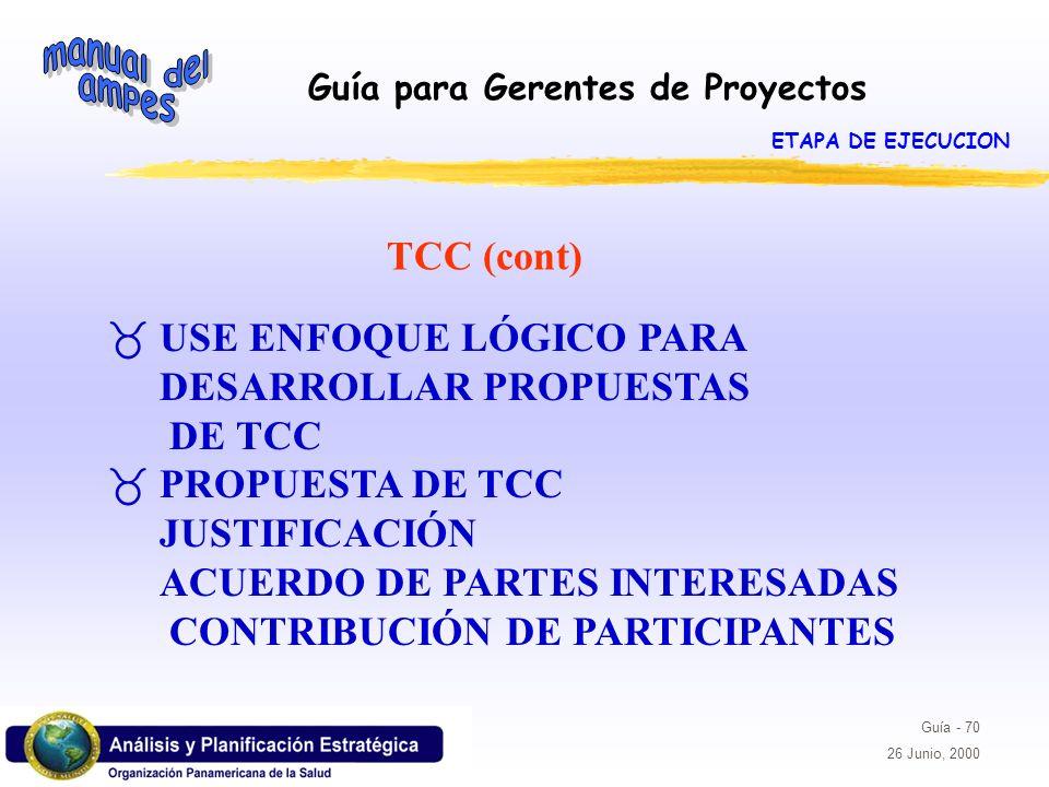 Guía para Gerentes de Proyectos Guía - 70 26 Junio, 2000 TCC (cont) _USE ENFOQUE LÓGICO PARA DESARROLLAR PROPUESTAS DE TCC _PROPUESTA DE TCC JUSTIFICA