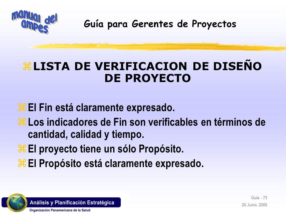 Guía para Gerentes de Proyectos Guía - 73 26 Junio, 2000 z LISTA DE VERIFICACION DE DISEÑO DE PROYECTO z El Fin está claramente expresado. z Los indic