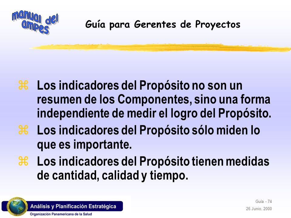 Guía para Gerentes de Proyectos Guía - 74 26 Junio, 2000 z Los indicadores del Propósito no son un resumen de los Componentes, sino una forma independ