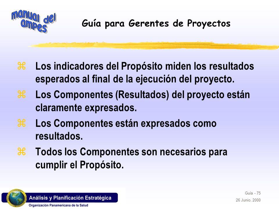 Guía para Gerentes de Proyectos Guía - 75 26 Junio, 2000 z Los indicadores del Propósito miden los resultados esperados al final de la ejecución del p