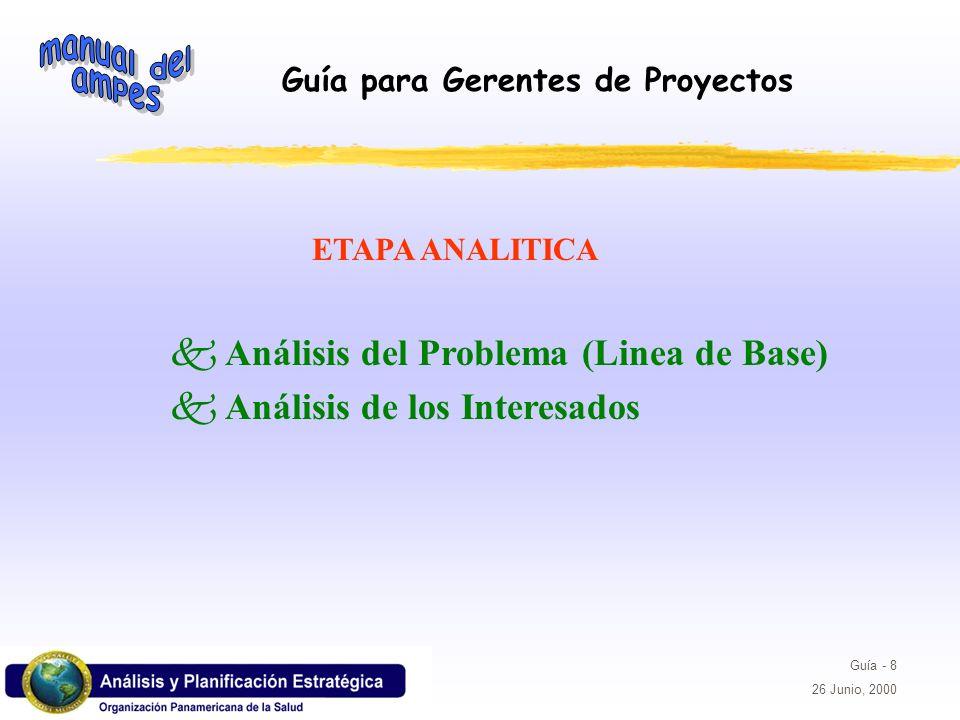 Guía para Gerentes de Proyectos Guía - 8 26 Junio, 2000 k Análisis del Problema (Linea de Base) k Análisis de los Interesados ETAPA ANALITICA