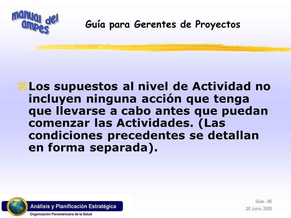 Guía para Gerentes de Proyectos Guía - 80 26 Junio, 2000 Los supuestos al nivel de Actividad no incluyen ninguna acción que tenga que llevarse a cabo