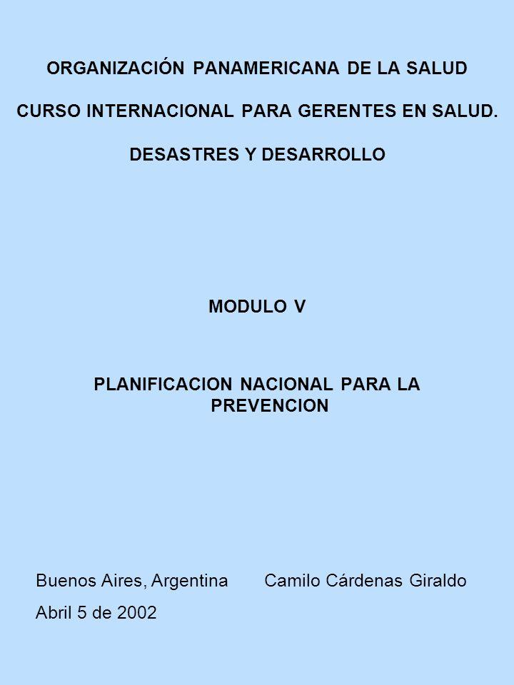 ORGANIZACIÓN PANAMERICANA DE LA SALUD CURSO INTERNACIONAL PARA GERENTES EN SALUD. DESASTRES Y DESARROLLO MODULO V PLANIFICACION NACIONAL PARA LA PREVE