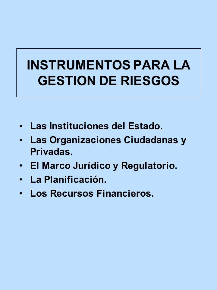 INSTRUMENTOS PARA LA GESTION DE RIESGOS Las Instituciones del Estado. Las Organizaciones Ciudadanas y Privadas. El Marco Jurídico y Regulatorio. La Pl