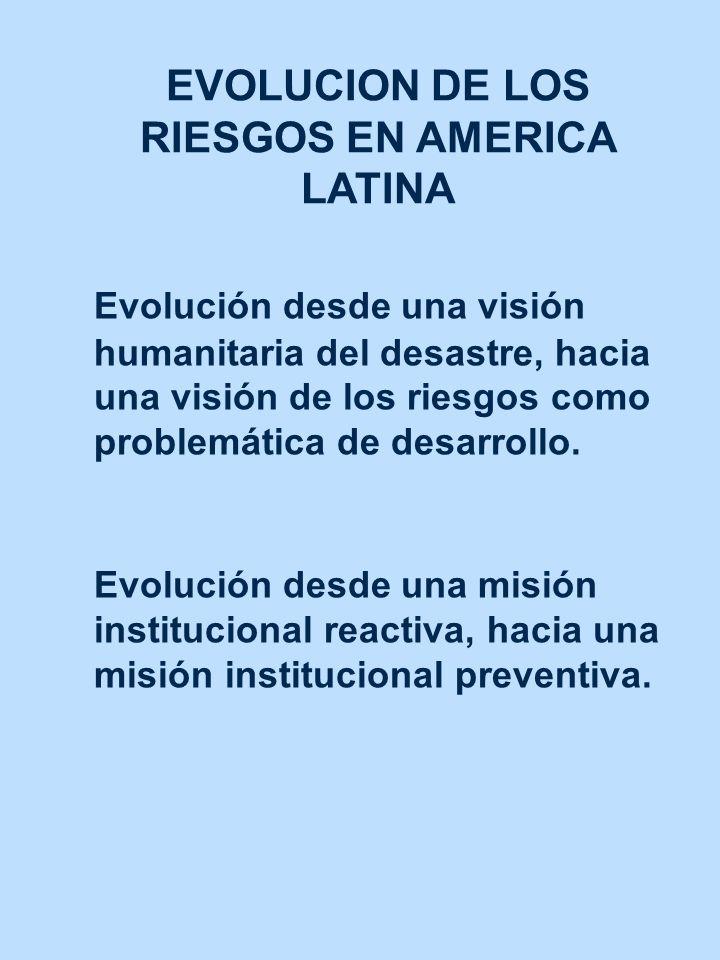 EVOLUCION DE LOS RIESGOS EN AMERICA LATINA Evolución desde una visión humanitaria del desastre, hacia una visión de los riesgos como problemática de d