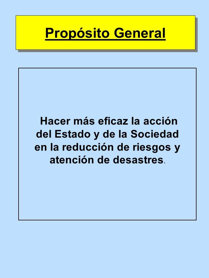 Hacer más eficaz la acción del Estado y de la Sociedad en la reducción de riesgos y atención de desastres. Propósito General