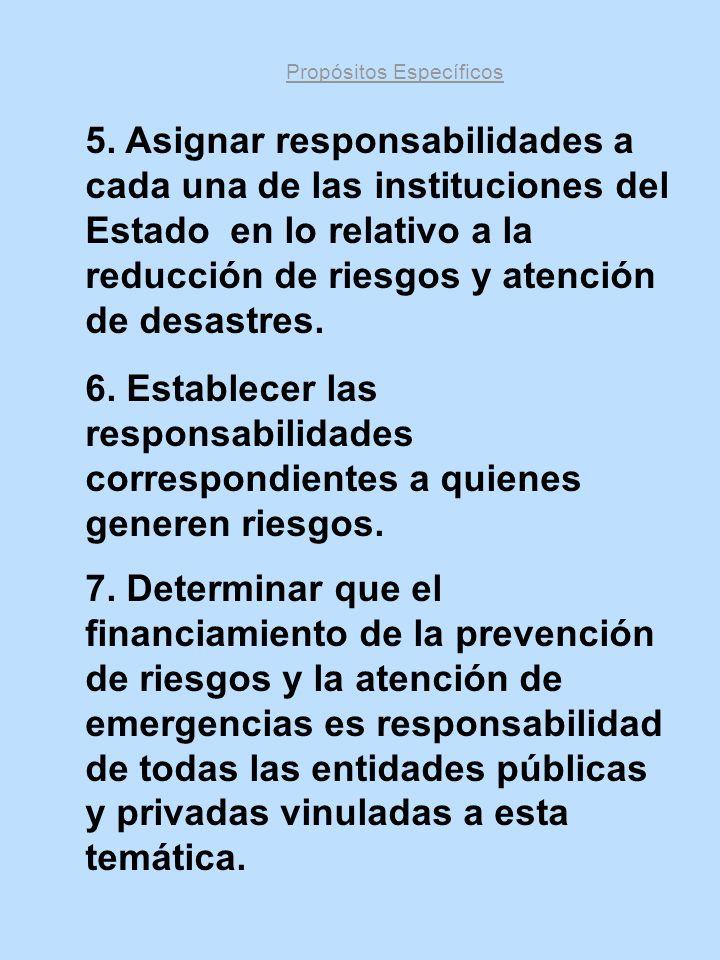 Propósitos Específicos 5. Asignar responsabilidades a cada una de las instituciones del Estado en lo relativo a la reducción de riesgos y atención de