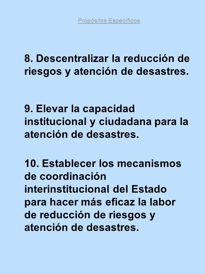 Propósitos Específicos 8. Descentralizar la reducción de riesgos y atención de desastres. 9. Elevar la capacidad institucional y ciudadana para la ate