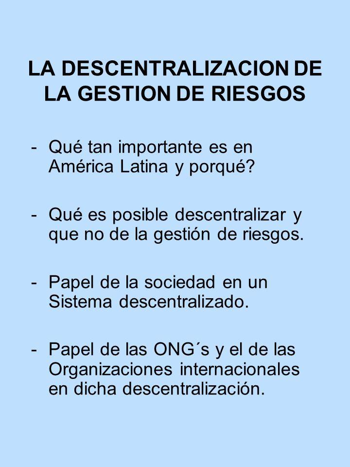 LA DESCENTRALIZACION DE LA GESTION DE RIESGOS Qué tan importante es en América Latina y porqué? Qué es posible descentralizar y que no de la gestión