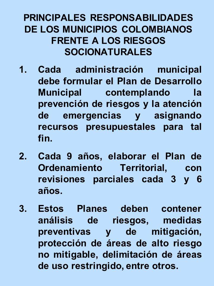 PRINCIPALES RESPONSABILIDADES DE LOS MUNICIPIOS COLOMBIANOS FRENTE A LOS RIESGOS SOCIONATURALES 1.Cada administración municipal debe formular el Plan