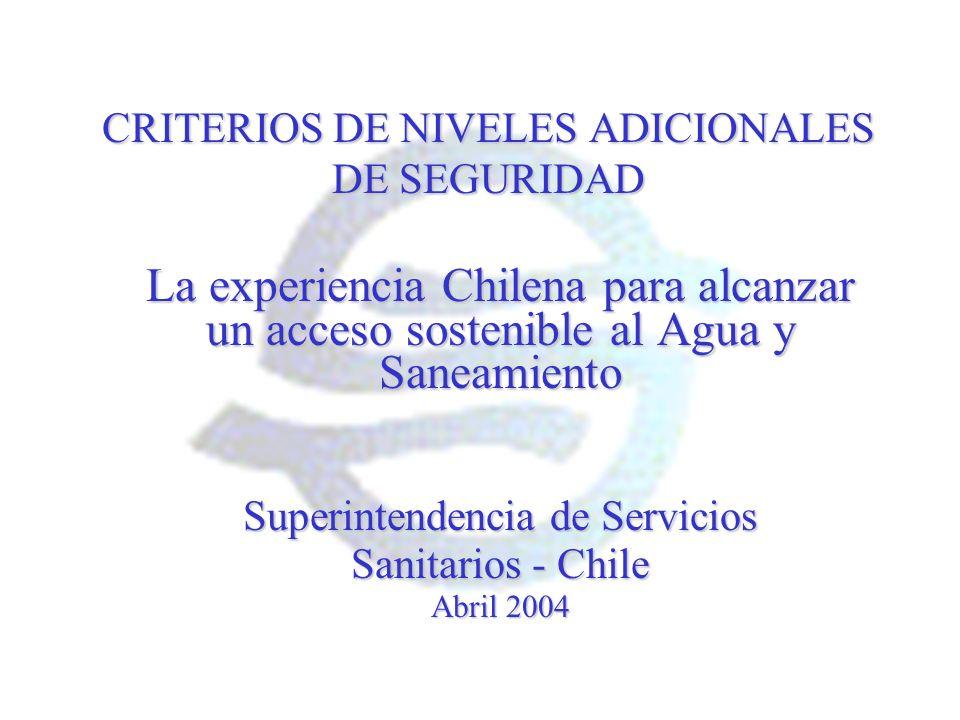 CRITERIOS DE NIVELES ADICIONALES DE SEGURIDAD La experiencia Chilena para alcanzar un acceso sostenible al Agua y Saneamiento Superintendencia de Serv