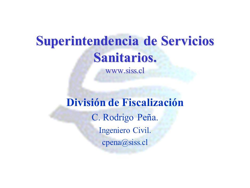 Superintendencia de Servicios Sanitarios. www.siss.cl División de Fiscalización C. Rodrigo Peña. Ingeniero Civil. cpena@siss.cl