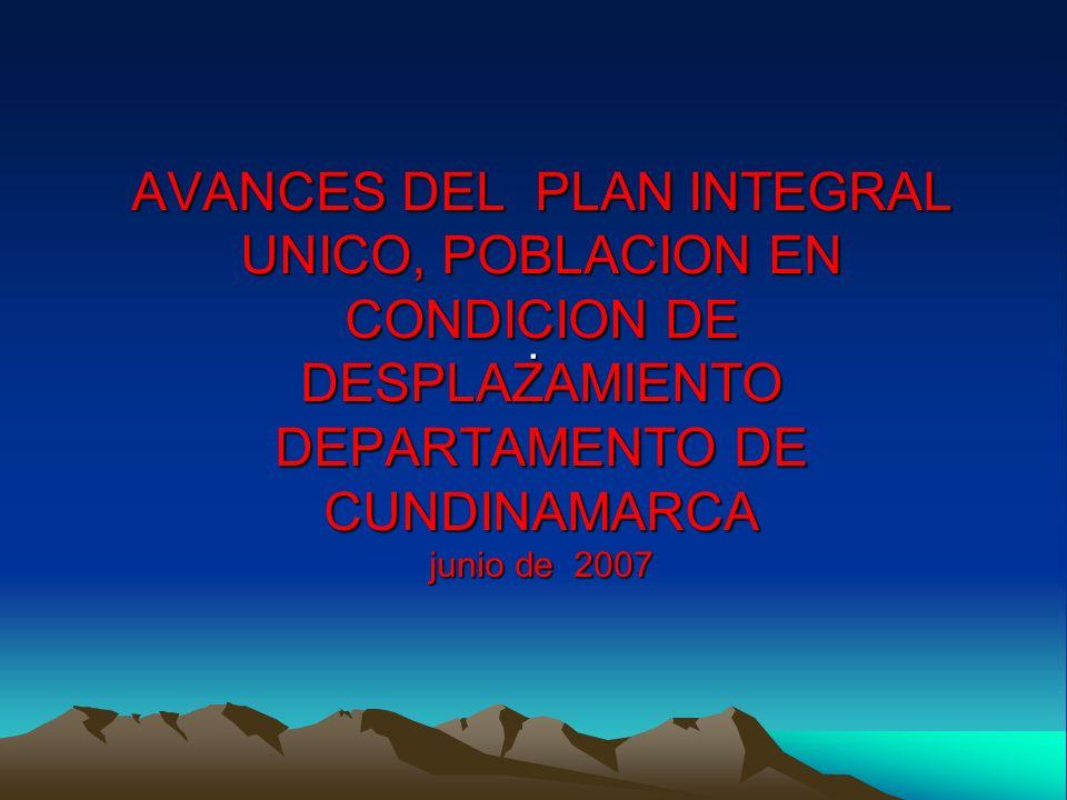 AVANCES DEL PLAN INTEGRAL UNICO, POBLACION EN CONDICION DE DESPLAZAMIENTO DEPARTAMENTO DE CUNDINAMARCA junio de 2007.