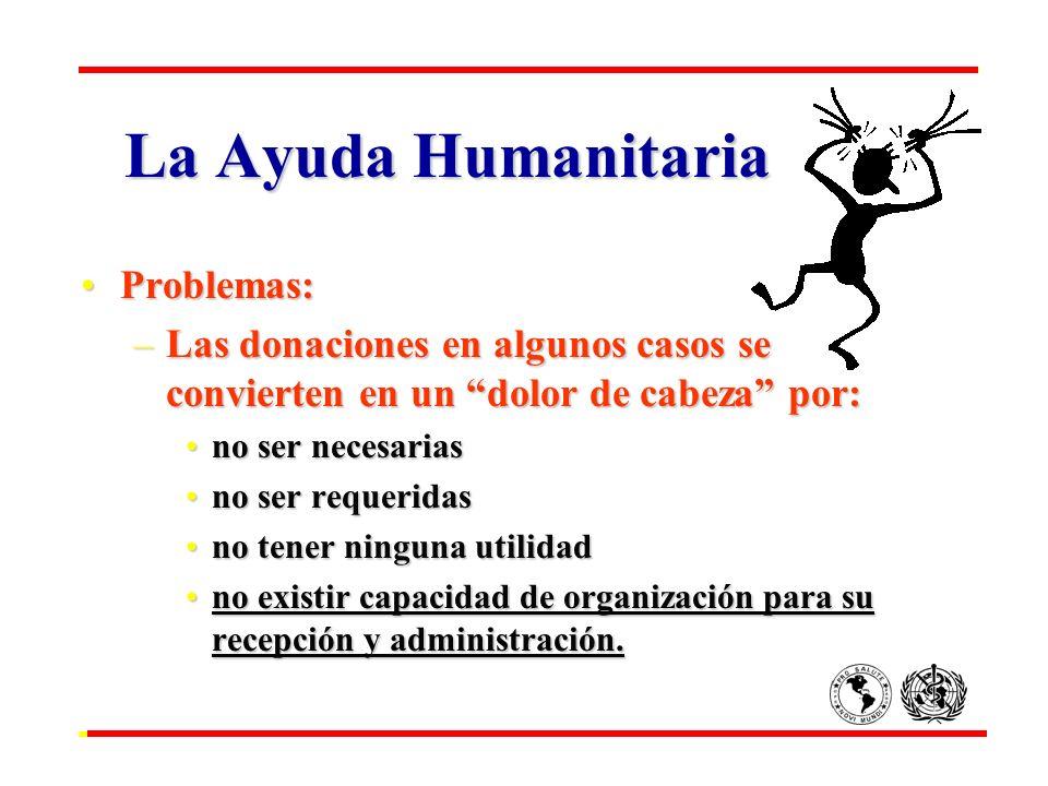 La Ayuda Humanitaria Problemas:Problemas: –Las donaciones en algunos casos se convierten en un dolor de cabeza por: no ser necesariasno ser necesarias