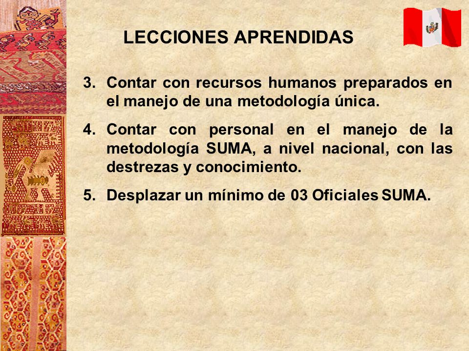 LECCIONES APRENDIDAS 3.Contar con recursos humanos preparados en el manejo de una metodología única. 4.Contar con personal en el manejo de la metodolo