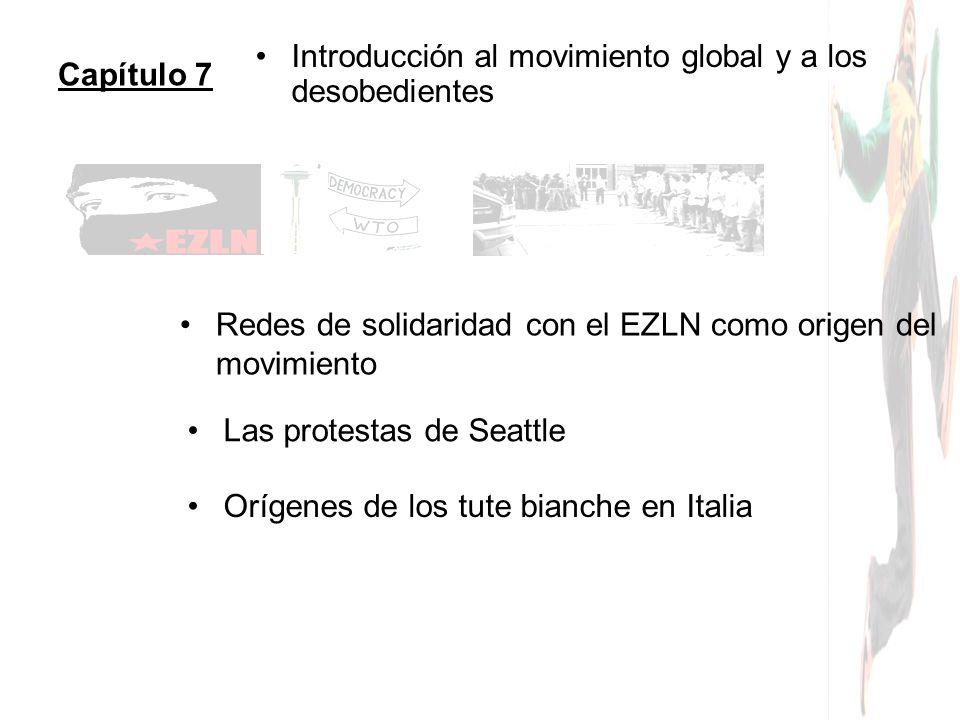 Capítulo 7 Introducción al movimiento global y a los desobedientes Redes de solidaridad con el EZLN como origen del movimiento Las protestas de Seattl
