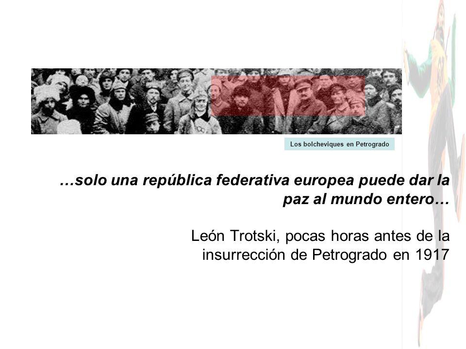…solo una república federativa europea puede dar la paz al mundo entero… León Trotski, pocas horas antes de la insurrección de Petrogrado en 1917 Los