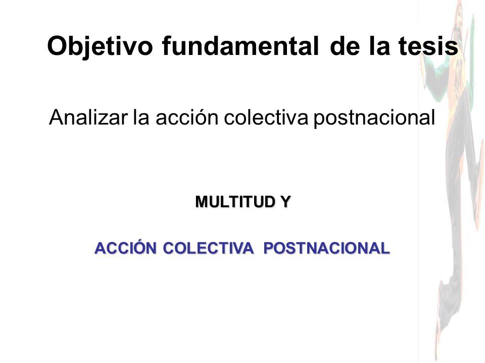 Analizar la acción colectiva postnacional Objetivo fundamental de la tesis MULTITUD Y ACCIÓN COLECTIVA POSTNACIONAL