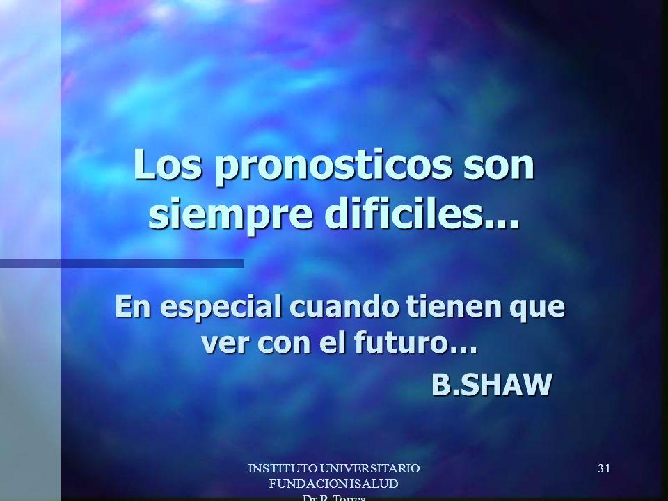 INSTITUTO UNIVERSITARIO FUNDACION ISALUD Dr.R.Torres 31 Los pronosticos son siempre dificiles...