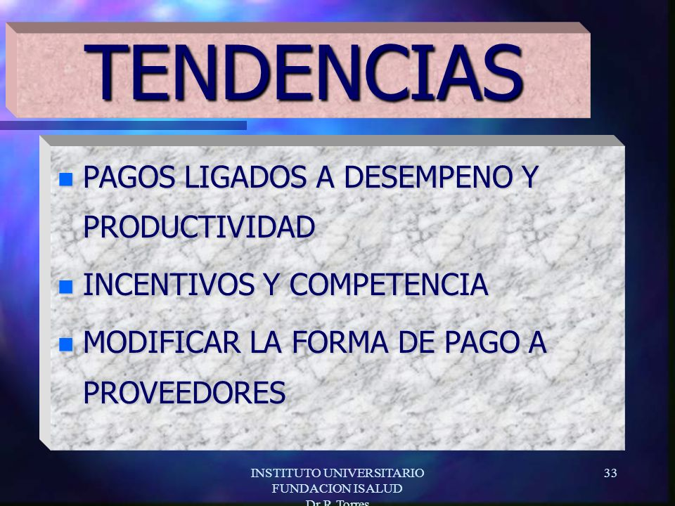 INSTITUTO UNIVERSITARIO FUNDACION ISALUD Dr.R.Torres 33 n PAGOS LIGADOS A DESEMPENO Y PRODUCTIVIDAD n INCENTIVOS Y COMPETENCIA n MODIFICAR LA FORMA DE PAGO A PROVEEDORES TENDENCIAS