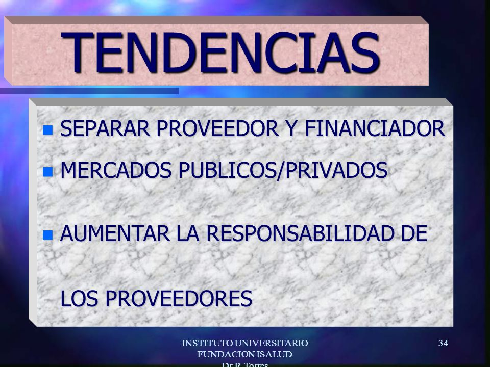 INSTITUTO UNIVERSITARIO FUNDACION ISALUD Dr.R.Torres 34 n SEPARAR PROVEEDOR Y FINANCIADOR n MERCADOS PUBLICOS/PRIVADOS n AUMENTAR LA RESPONSABILIDAD DE LOS PROVEEDORES TENDENCIAS