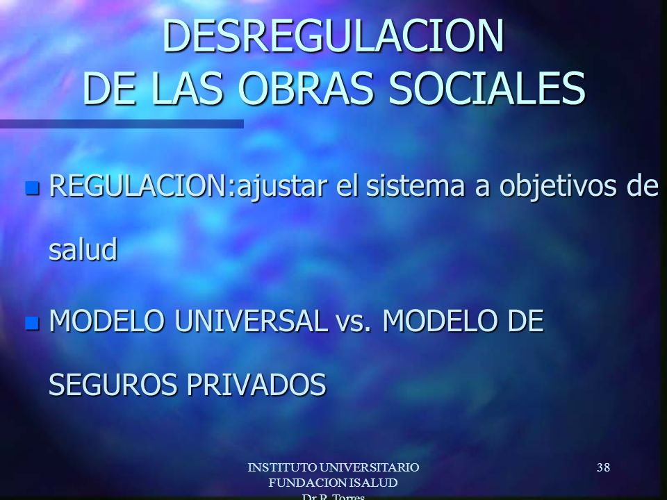 INSTITUTO UNIVERSITARIO FUNDACION ISALUD Dr.R.Torres 38 DESREGULACION DE LAS OBRAS SOCIALES n REGULACION:ajustar el sistema a objetivos de salud n MODELO UNIVERSAL vs.
