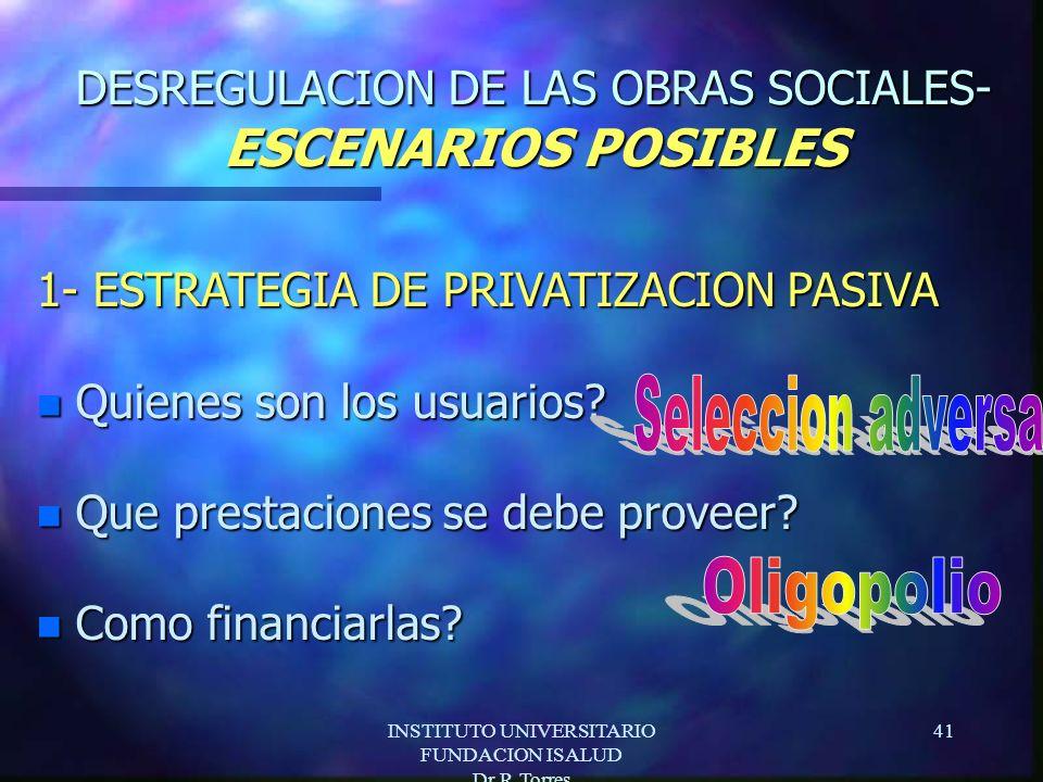 INSTITUTO UNIVERSITARIO FUNDACION ISALUD Dr.R.Torres 41 DESREGULACION DE LAS OBRAS SOCIALES- ESCENARIOS POSIBLES 1- ESTRATEGIA DE PRIVATIZACION PASIVA n Quienes son los usuarios.