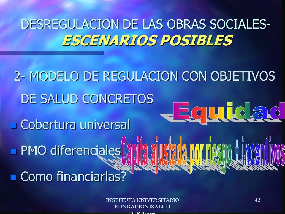 INSTITUTO UNIVERSITARIO FUNDACION ISALUD Dr.R.Torres 43 DESREGULACION DE LAS OBRAS SOCIALES- ESCENARIOS POSIBLES 2- MODELO DE REGULACION CON OBJETIVOS DE SALUD CONCRETOS 2- MODELO DE REGULACION CON OBJETIVOS DE SALUD CONCRETOS n Cobertura universal n PMO diferenciales n Como financiarlas