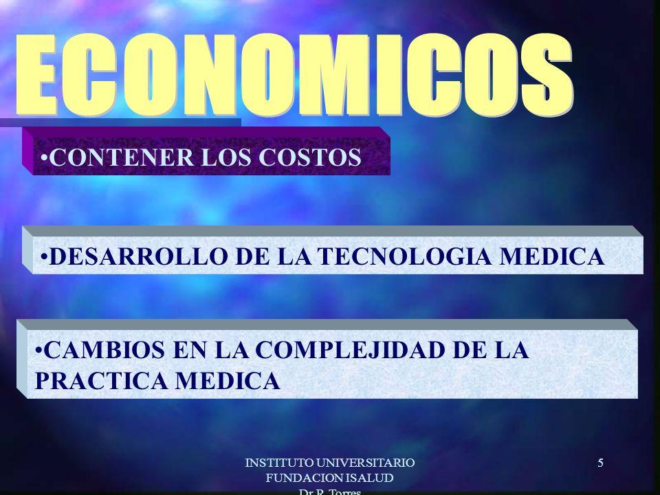 INSTITUTO UNIVERSITARIO FUNDACION ISALUD Dr.R.Torres 5 CONTENER LOS COSTOS DESARROLLO DE LA TECNOLOGIA MEDICA CAMBIOS EN LA COMPLEJIDAD DE LA PRACTICA MEDICA