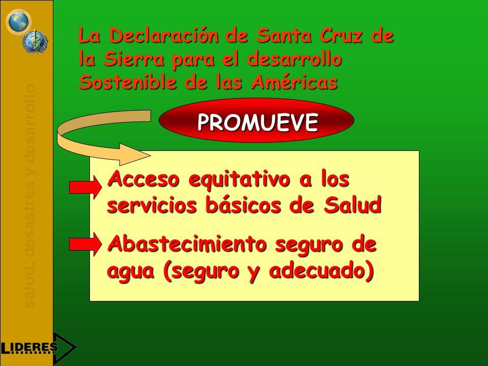 salud, desastres y desarrollo La Declaración de Santa Cruz de la Sierra para el desarrollo Sostenible de las Américas PROMUEVE Acceso equitativo a los