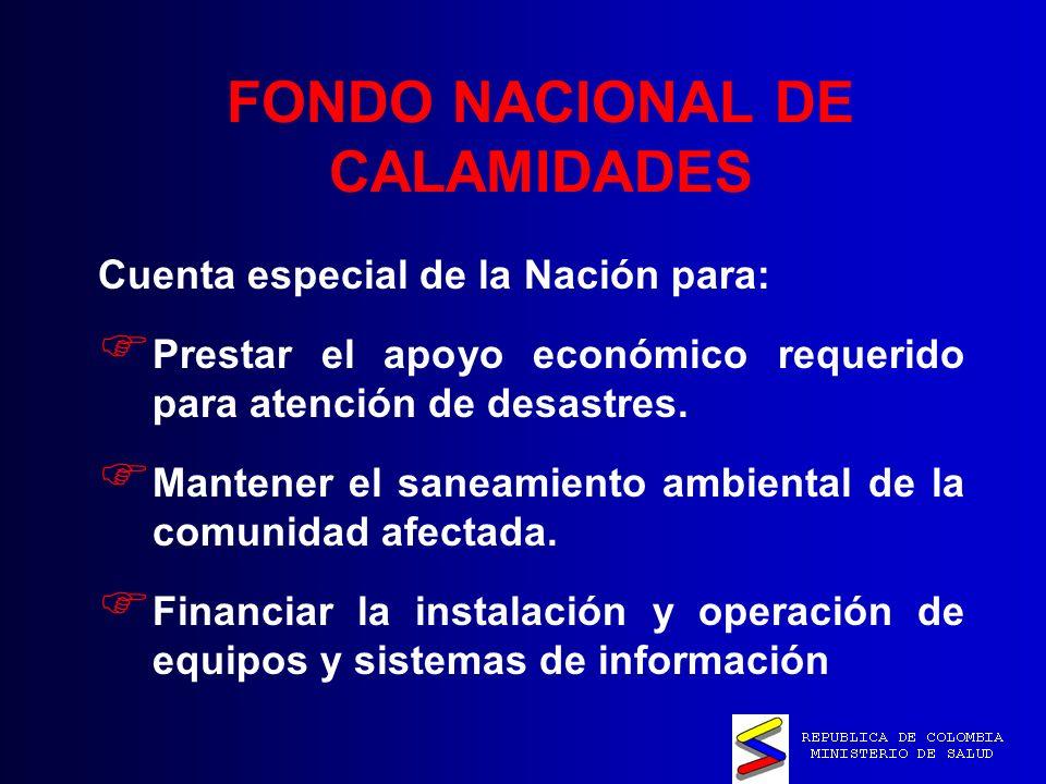 FONDO NACIONAL DE CALAMIDADES Cuenta especial de la Nación para: Prestar el apoyo económico requerido para atención de desastres.