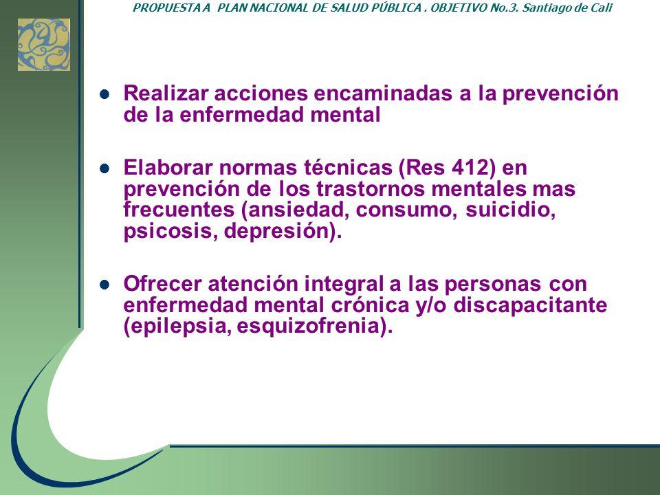 PROPUESTA A PLAN NACIONAL DE SALUD PÚBLICA. OBJETIVO No.3. Santiago de Cali Realizar acciones encaminadas a la prevención de la enfermedad mental Elab
