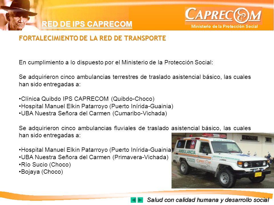 RED DE IPS CAPRECOM FORTALECIMIENTO DE LA RED DE TRANSPORTE En cumplimiento a lo dispuesto por el Ministerio de la Protección Social: Se adquirieron c