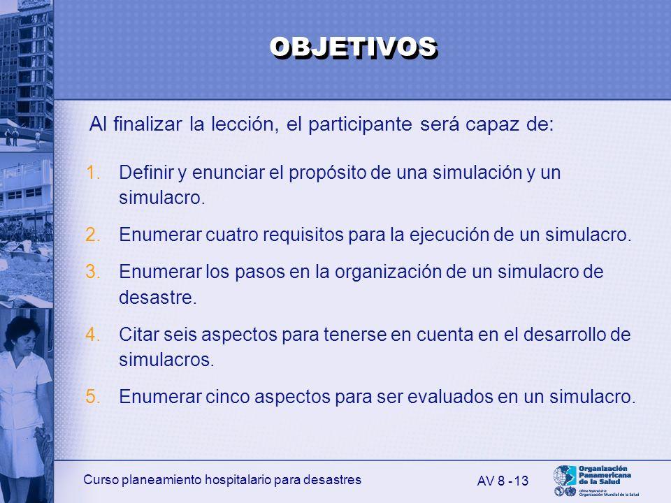 Curso planeamiento hospitalario para desastres 13 Al finalizar la lección, el participante será capaz de: AV 8 - 1.Definir y enunciar el propósito de
