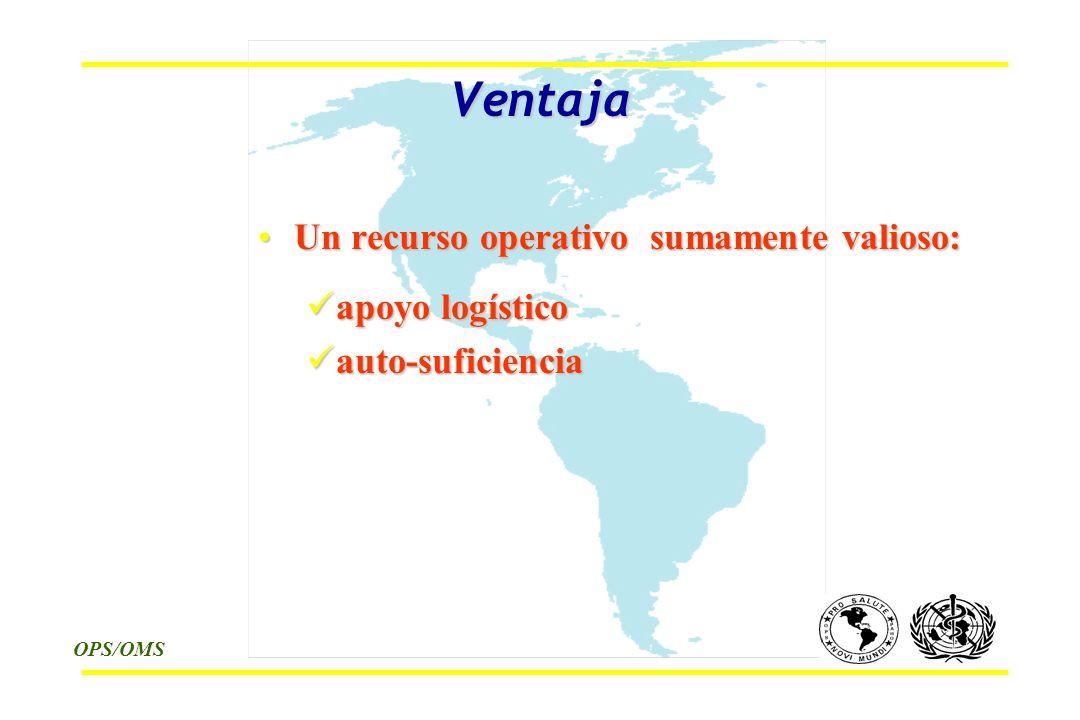 OPS/OMS Ventaja Un recurso operativo sumamente valioso:Un recurso operativo sumamente valioso: apoyo logístico apoyo logístico auto-suficiencia auto-suficiencia