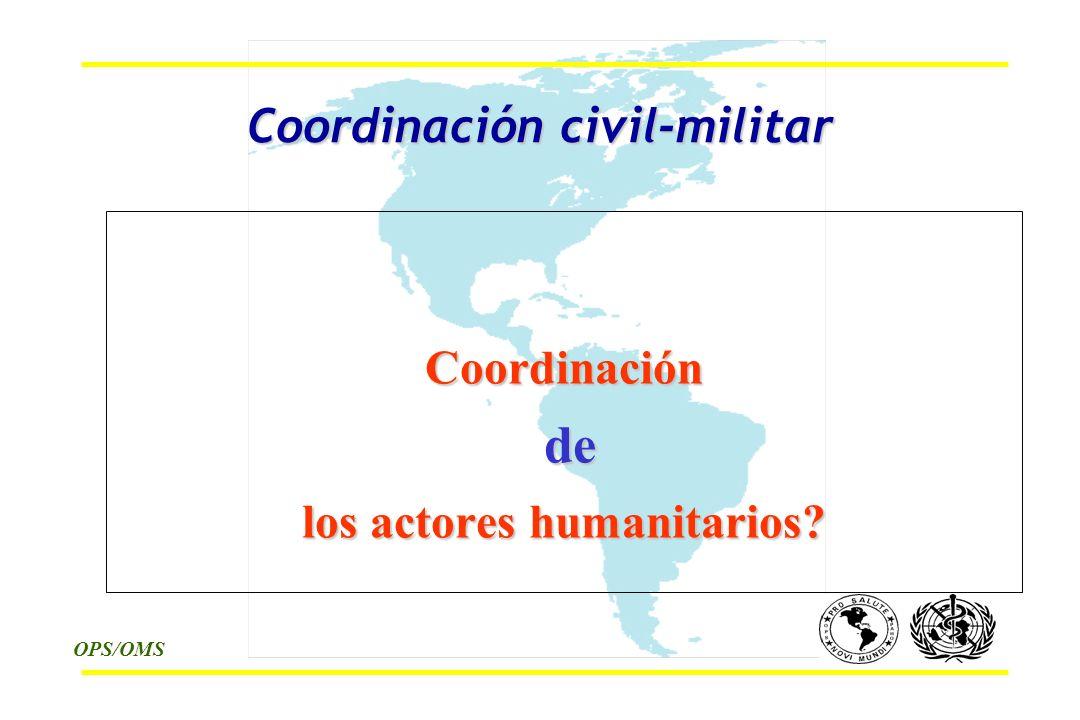 OPS/OMS Coordinación civil-militar Coordinación de de los actores humanitarios