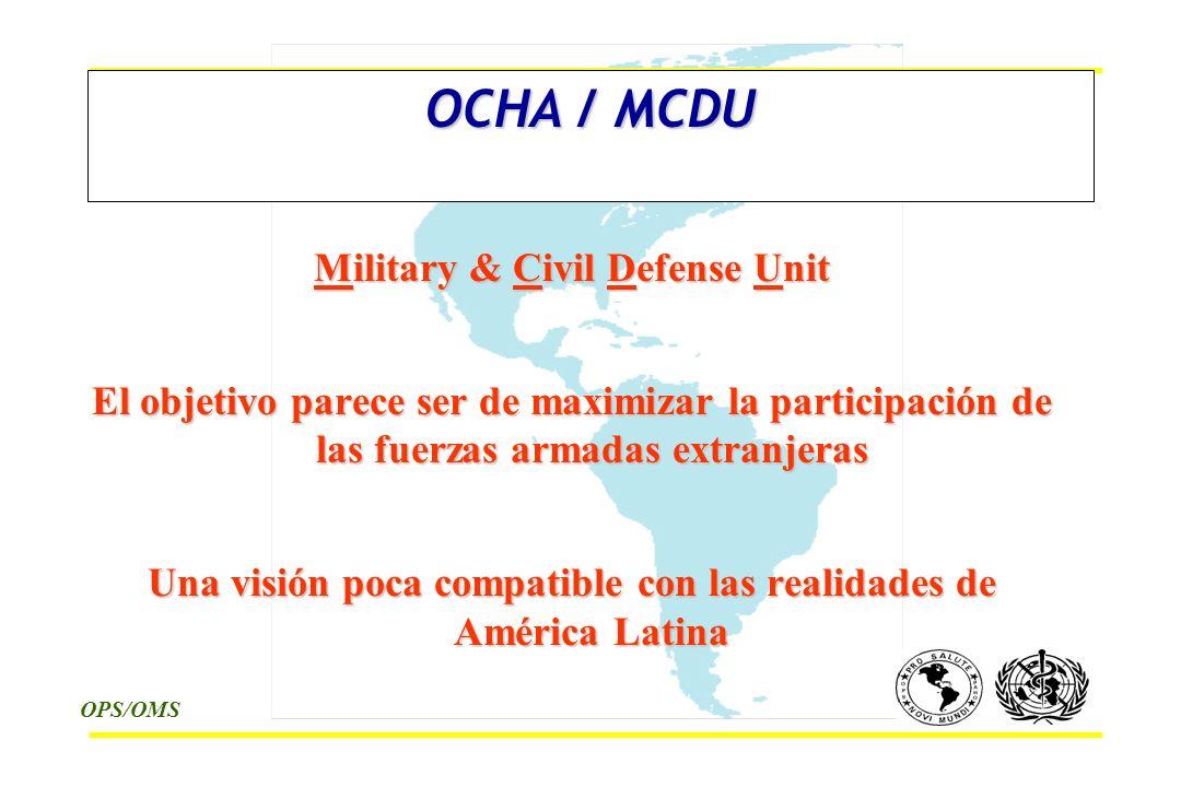 OPS/OMS OCHA / MCDU Military & Civil Defense Unit El objetivo parece ser de maximizar la participación de las fuerzas armadas extranjeras Una visión poca compatible con las realidades de América Latina