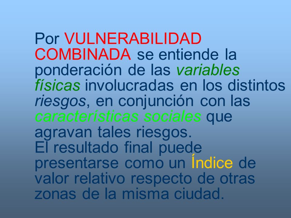 Por VULNERABILIDAD COMBINADA se entiende la ponderación de las variables físicas involucradas en los distintos riesgos, en conjunción con las caracter