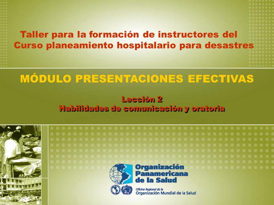 Lección 2 Habilidades de comunicación y oratoria MÓDULO PRESENTACIONES EFECTIVAS Taller para la formación de instructores del Curso planeamiento hospitalario para desastres