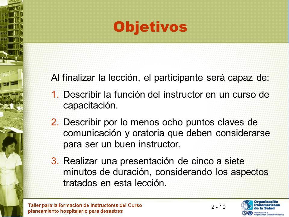 10 Objetivos Al finalizar la lección, el participante será capaz de: 1.Describir la función del instructor en un curso de capacitación. 2.Describir po