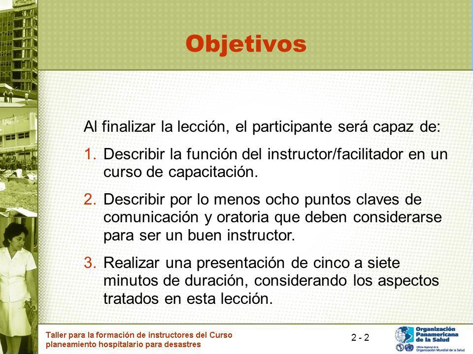 2 Objetivos Al finalizar la lección, el participante será capaz de: 1.Describir la función del instructor/facilitador en un curso de capacitación.