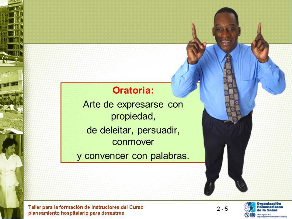 5 Oratoria: Arte de expresarse con propiedad, de deleitar, persuadir, conmover y convencer con palabras. 2 -
