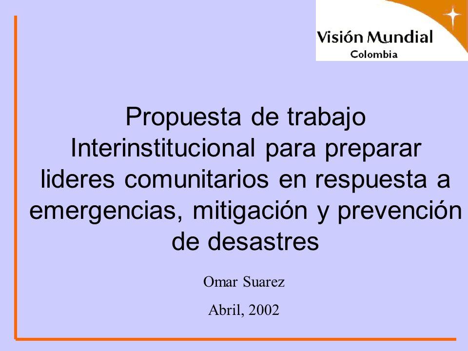 Propuesta de trabajo Interinstitucional para preparar lideres comunitarios en respuesta a emergencias, mitigación y prevención de desastres Omar Suarez Abril, 2002